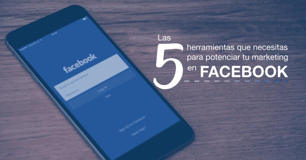Las 5 herramientas que necesitas para potenciar tu marketing en Facebook