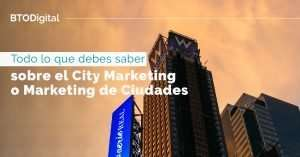 Todo lo que debes saber sobre el City Marketing o Marketing de Ciudades - BTODigital