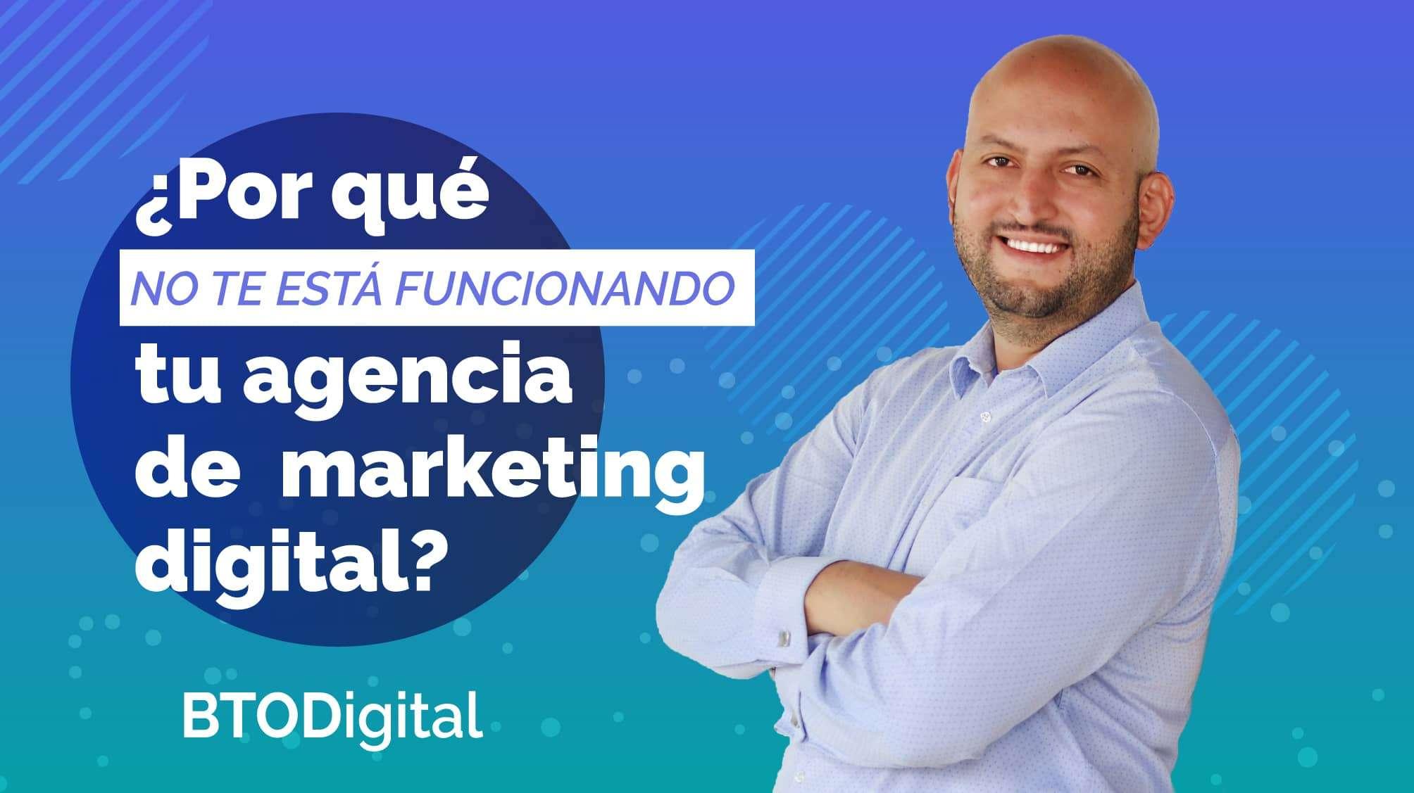 Por qué no te está funcionando tu agencia de marketing Digital - BTODigital