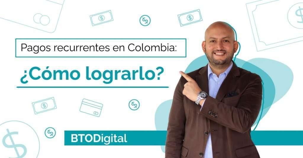 Pagos recurrentes en Colombia - Todo lo que debes saber - BTODigital